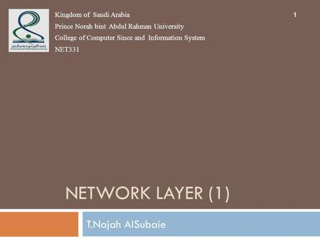 NETWORK LAYER (1) T.Najah AlSubaie Kingdom of Saudi Arabia Prince Norah bint Abdul Rahman University College of Computer Since and Information System NET331.