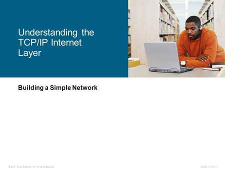 © 2007 Cisco Systems, Inc. All rights reserved.ICND1 v1.0—1-1 Building a Simple Network Understanding the TCP/IP Internet Layer.