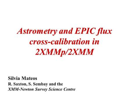 Astrometry and EPIC flux cross-calibration in 2XMMp/2XMM Silvia Mateos R. Saxton, S. Sembay and the XMM-Newton Survey Science Centre.