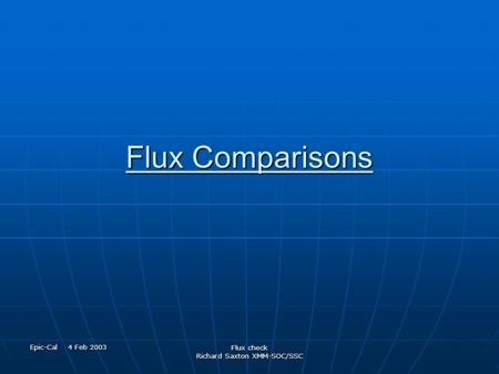 Epic-Cal 4 Feb 2003 Flux check Richard Saxton XMM-SOC/SSC Flux Comparisons.