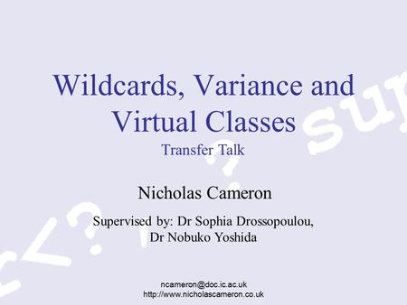 Supervised by: Dr Sophia Drossopoulou, Dr Nobuko Yoshida  Wildcards, Variance and Virtual Classes.