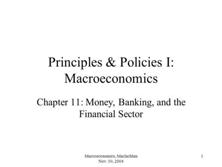Macroeconomics, Maclachlan Nov. 10, 2004 1 Principles & Policies I: Macroeconomics Chapter 11: Money, Banking, and the Financial Sector.