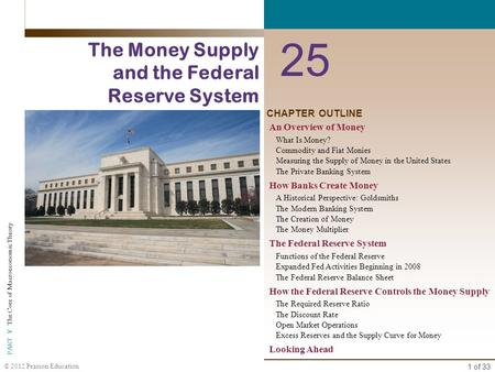 1 of 33 PART V The Core of Macroeconomic Theory © 2012 Pearson Education CHAPTER OUTLINE 25 The Money Supply and the Federal Reserve System An Overview.