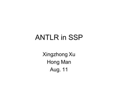 ANTLR in SSP Xingzhong Xu Hong Man Aug. 11. 2 Outline ANTLR Abstract Syntax Tree Code Equivalence (Code Re-hosting) Future Work.