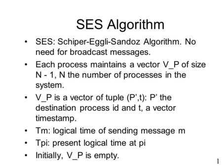 SES Algorithm SES: Schiper-Eggli-Sandoz Algorithm. No need for broadcast messages. Each process maintains a vector V_P of size N - 1, N the number of processes.