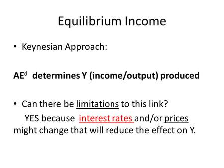 Equilibrium Income Keynesian Approach: AE d determines Y (income/output) produced Can there be limitations to this link? YES because interest rates and/or.