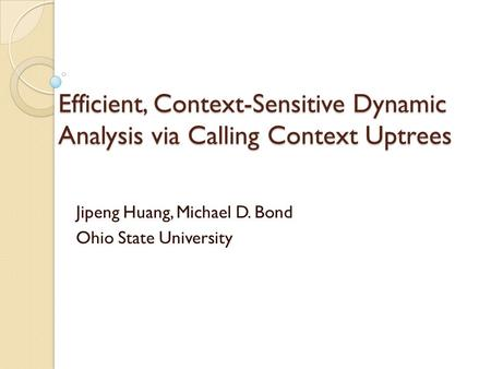Efficient, Context-Sensitive Dynamic Analysis via Calling Context Uptrees Jipeng Huang, Michael D. Bond Ohio State University.