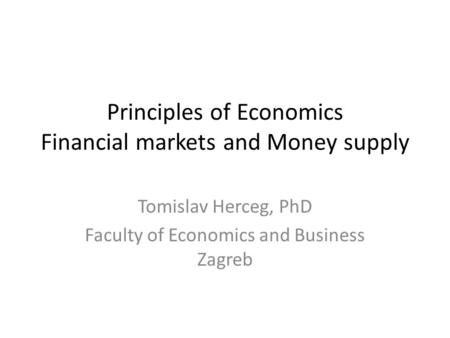 Principles of Economics Financial markets and Money supply Tomislav Herceg, PhD Faculty of Economics and Business Zagreb.
