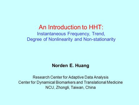 An Introduction to HHT: Instantaneous Frequency, Trend, Degree of Nonlinearity and Non-stationarity Norden E. Huang Research Center for Adaptive Data Analysis.