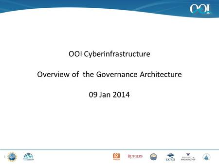1 OOI Cyberinfrastructure Overview of the Governance Architecture 09 Jan 2014.