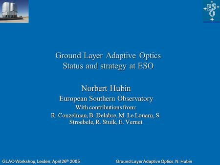 GLAO Workshop, Leiden; April 26 th 2005 Ground Layer Adaptive Optics, N. Hubin Ground Layer Adaptive Optics Status and strategy at ESO Norbert Hubin European.