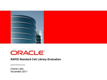 RAPID Standard Cell Library Evaluation by David Artz & Cory Krug Oracle Labs November 2011.
