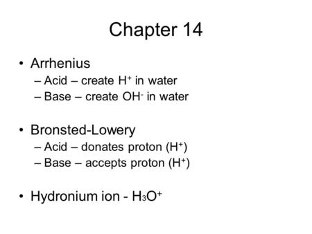 Chapter 14 Arrhenius –Acid – create H + in water –Base – create OH - in water Bronsted-Lowery –Acid – donates proton (H + ) –Base – accepts proton (H +