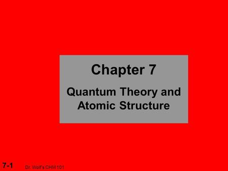 7-1 Dr. Wolf's CHM 101 Chapter 7 Quantum Theory and Atomic Structure.