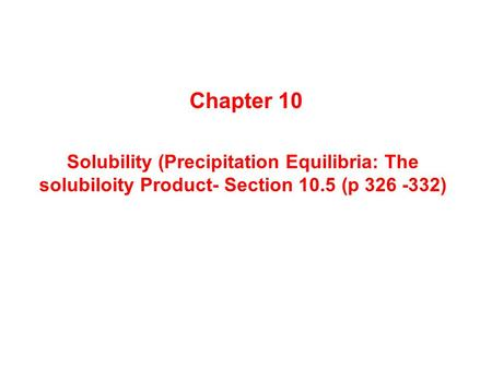 Solubility (Precipitation Equilibria: The solubiloity Product- Section 10.5 (p 326 -332) Chapter 10.