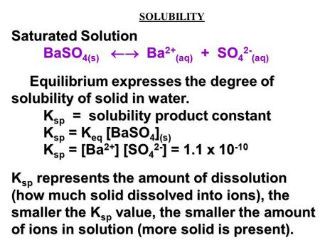SOLUBILITY Saturated Solution BaSO 4(s)  Ba 2+ (aq) + SO 4 2- (aq) Equilibrium expresses the degree of solubility of solid in water. Equilibrium expresses.