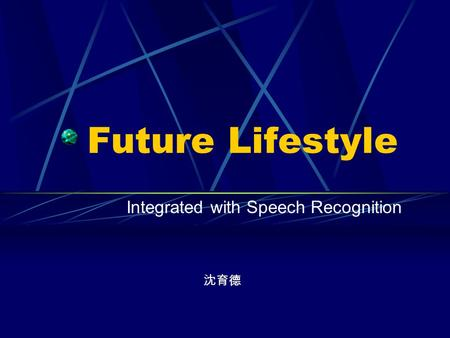 Future Lifestyle Integrated with Speech Recognition 沈育德.