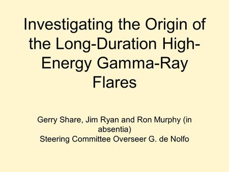 Investigating the Origin of the Long-Duration High- Energy Gamma-Ray Flares Gerry Share, Jim Ryan and Ron Murphy (in absentia) Steering Committee Overseer.