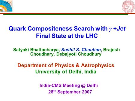 Quark Compositeness Search with γ +Jet Final State at the LHC Satyaki Bhattacharya, Sushil S. Chauhan, Brajesh Choudhary, Debajyoti Choudhury Department.