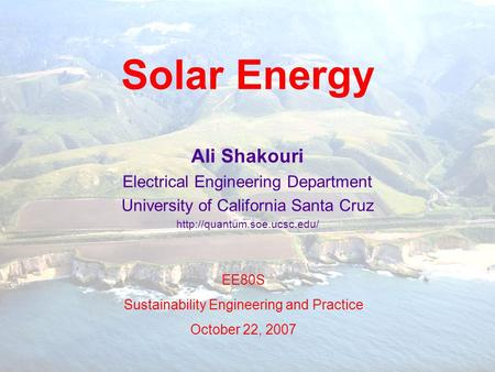 Solar Energy Ali Shakouri Electrical Engineering Department University of California Santa Cruz  EE80S Sustainability Engineering.