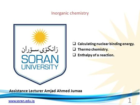 Www.soran.edu.iq Inorganic chemistry Assistance Lecturer Amjad Ahmed Jumaa  Calculating nuclear binding energy.  Thermo chemistry.  Enthalpy of a reaction.