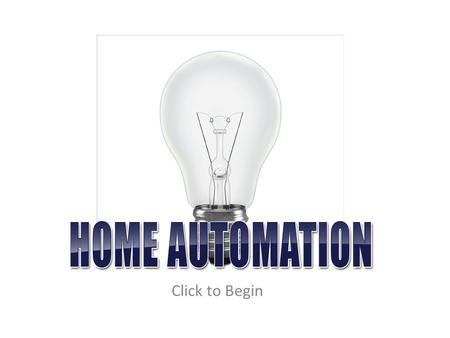 Click to Begin. Home Automation is the process of taking something that normally has to be switched or monitored manually and automating that process.
