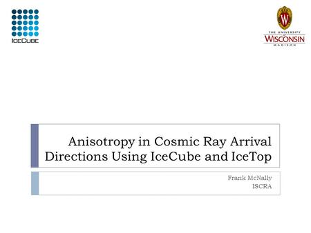 Anisotropy in Cosmic Ray Arrival Directions Using IceCube and IceTop Frank McNally ISCRA.