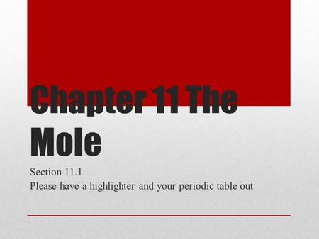 Chapter 11 The Mole Section 11.1 Please have a highlighter and your periodic table out.
