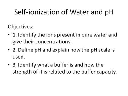 Self-ionization of Water and pH Objectives: 1. Identify the ions present in pure water and give their concentrations. 2. Define pH and explain how the.