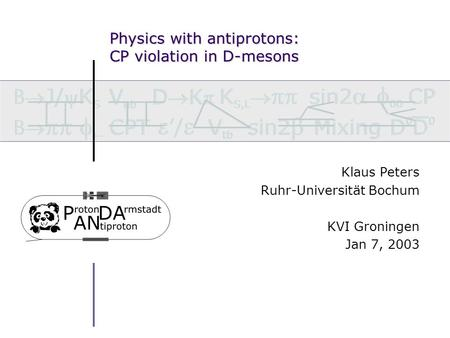 Physics with antiprotons: CP violation in D-mesons Klaus Peters Ruhr-Universität Bochum KVI Groningen Jan 7, 2003.