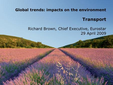 Global trends: impacts on the environment Transport Richard Brown, Chief Executive, Eurostar 29 April 2009.