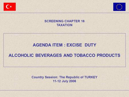 AGENDA ITEM : EXCISE DUTY ALCOHOLIC BEVERAGES AND TOBACCO PRODUCTS SCREENING CHAPTER 16 TAXATION Country Session: The Republic of TURKEY 11-12 July 2006.