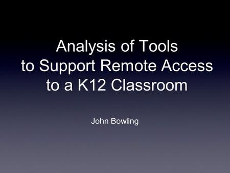 Analysis of Tools to Support Remote Access to a K12 Classroom John Bowling.