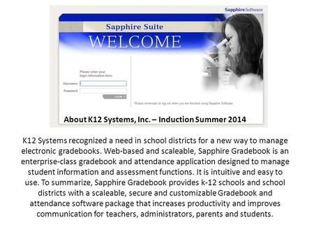 About K12 Systems, Inc. – Induction Summer 2014 K12 Systems recognized a need in school districts for a new way to manage electronic gradebooks. Web-based.