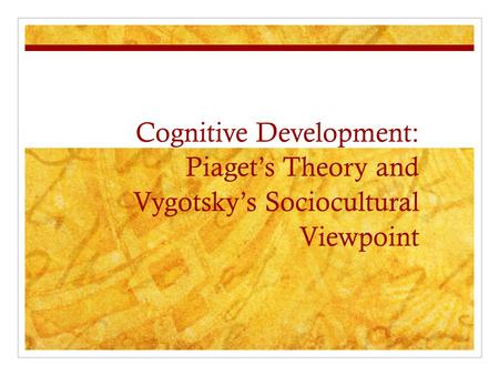 Cognitive Development: Piaget's Theory and Vygotsky's Sociocultural Viewpoint Cognition- the activity of knowing and the mental processes by which human.