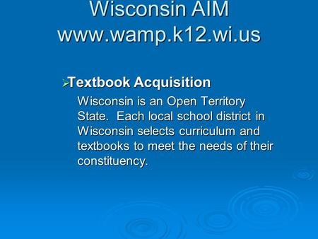 Wisconsin AIM www.wamp.k12.wi.us  Textbook Acquisition Wisconsin is an Open Territory State. Each local school district in Wisconsin selects curriculum.