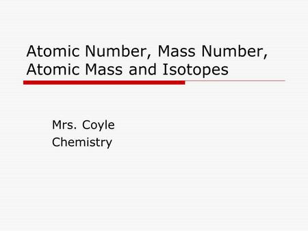 Atomic Number, Mass Number, Atomic Mass and Isotopes Mrs. Coyle Chemistry.