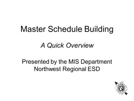 Master Schedule Building Presented by the MIS Department Northwest Regional ESD A Quick Overview.