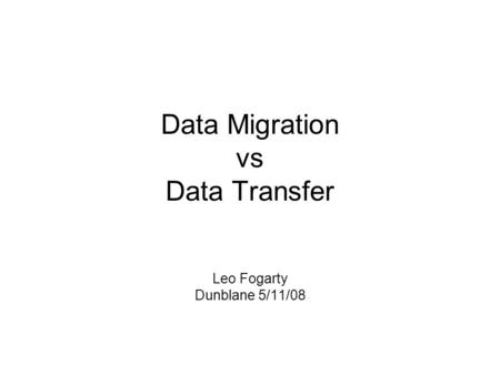 Data Migration vs Data Transfer Leo Fogarty Dunblane 5/11/08.
