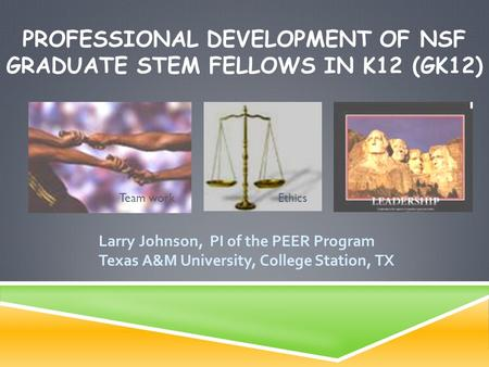 PROFESSIONAL DEVELOPMENT OF NSF GRADUATE STEM FELLOWS IN K12 (GK12) Larry Johnson, PI of the PEER Program Texas A&M University, College Station, TX Team.