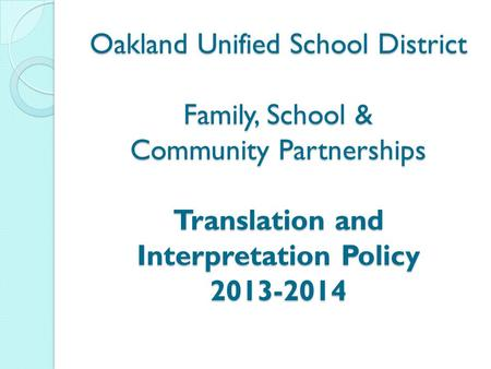 Oakland Unified School District Family, School & Community Partnerships Translation and Interpretation Policy 2013-2014.