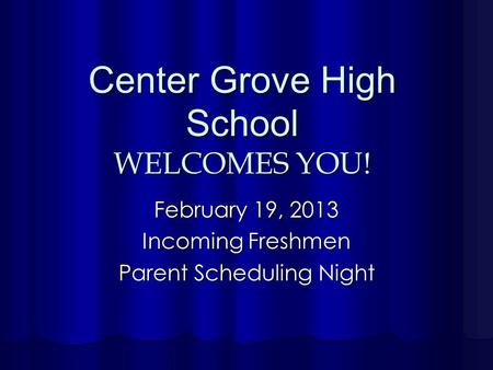 Center Grove High School WELCOMES YOU! February 19, 2013 Incoming Freshmen Parent Scheduling Night.