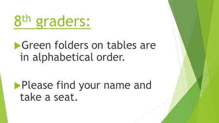 8 th graders:  Green folders on tables are in alphabetical order.  Please find your name and take a seat.
