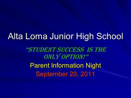 "Alta Loma Junior High School ""Student success Is the only option!"" Parent Information Night September 20, 2011."