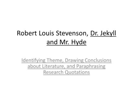 Robert Louis Stevenson, Dr. Jekyll and Mr. Hyde Identifying Theme, Drawing Conclusions about Literature, and Paraphrasing Research Quotations.