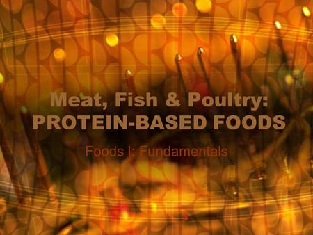 Meat, Fish & Poultry: PROTEIN-BASED FOODS Foods I: Fundamentals.