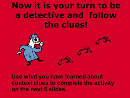 Now it is your turn to be a detective and follow the clues! Use what you have learned about context clues to complete the activity on the next 5 slides.