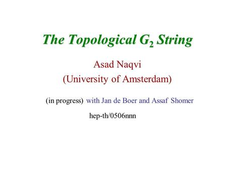 The Topological G 2 String Asad Naqvi (University of Amsterdam) (in progress) with Jan de Boer and Assaf Shomer hep-th/0506nnn.