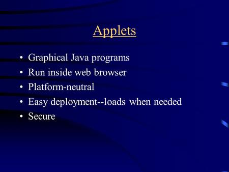 Applets Graphical Java programs Run inside web browser Platform-neutral Easy deployment--loads when needed Secure.