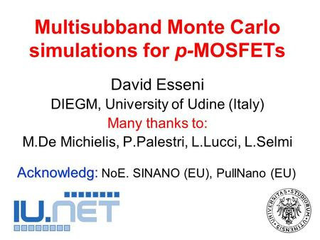 Multisubband Monte Carlo simulations for p-MOSFETs David Esseni DIEGM, University of Udine (Italy) Many thanks to: M.De Michielis, P.Palestri, L.Lucci,